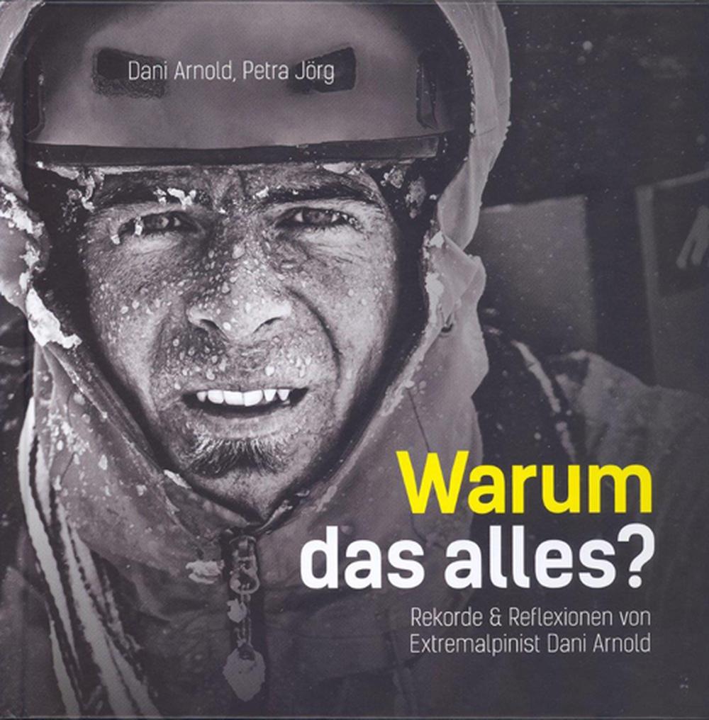 «Warum das alles? Rekorde & Reflexionen  von Extremalpinist Dani Arnold»